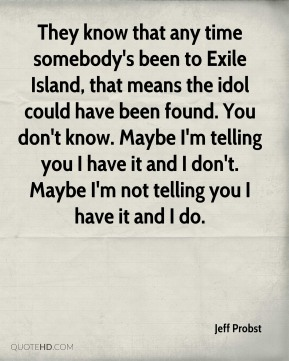 They know that any time somebody's been to Exile Island, that means the idol could have been found. You don't know. Maybe I'm telling you I have it and I don't. Maybe I'm not telling you I have it and I do.