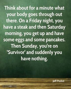 Think about for a minute what your body goes through out there. On a Friday night, you have a steak and then Saturday morning, you get up and have some eggs and some pancakes. Then Sunday, you're on 'Survivor' and suddenly you have nothing.