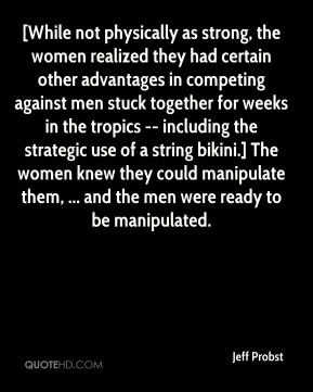 [While not physically as strong, the women realized they had certain other advantages in competing against men stuck together for weeks in the tropics -- including the strategic use of a string bikini.] The women knew they could manipulate them, ... and the men were ready to be manipulated.