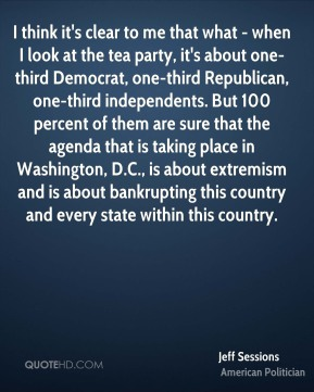 Jeff Sessions - I think it's clear to me that what - when I look at the tea party, it's about one-third Democrat, one-third Republican, one-third independents. But 100 percent of them are sure that the agenda that is taking place in Washington, D.C., is about extremism and is about bankrupting this country and every state within this country.
