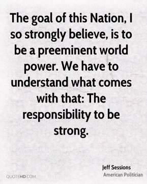 The goal of this Nation, I so strongly believe, is to be a preeminent world power. We have to understand what comes with that: The responsibility to be strong.