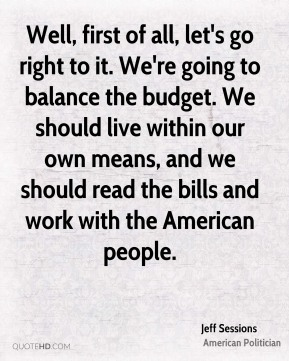 Well, first of all, let's go right to it. We're going to balance the budget. We should live within our own means, and we should read the bills and work with the American people.