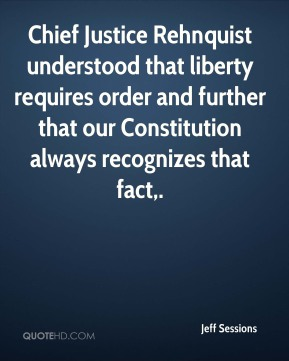 Jeff Sessions  - Chief Justice Rehnquist understood that liberty requires order and further that our Constitution always recognizes that fact.