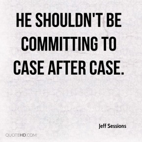 he shouldn't be committing to case after case.