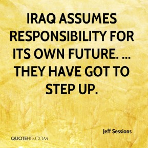 Iraq assumes responsibility for its own future. ... They have got to step up.