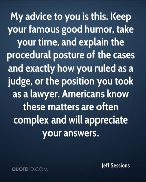 My advice to you is this. Keep your famous good humor, take your time, and explain the procedural posture of the cases and exactly how you ruled as a judge, or the position you took as a lawyer. Americans know these matters are often complex and will appreciate your answers.