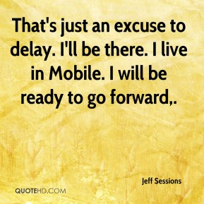 Jeff Sessions  - That's just an excuse to delay. I'll be there. I live in Mobile. I will be ready to go forward.