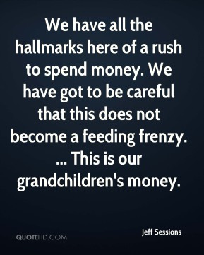 We have all the hallmarks here of a rush to spend money. We have got to be careful that this does not become a feeding frenzy. ... This is our grandchildren's money.