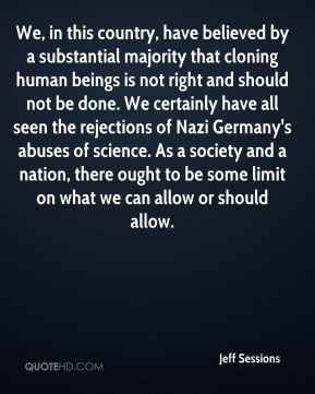 We, in this country, have believed by a substantial majority that cloning human beings is not right and should not be done. We certainly have all seen the rejections of Nazi Germany's abuses of science. As a society and a nation, there ought to be some limit on what we can allow or should allow.