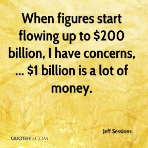 When figures start flowing up to $200 billion, I have concerns, ... $1 billion is a lot of money.