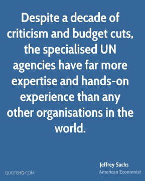 Jeffrey Sachs - Despite a decade of criticism and budget cuts, the specialised UN agencies have far more expertise and hands-on experience than any other organisations in the world.