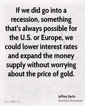 Jeffrey Sachs - If we did go into a recession, something that's always possible for the U.S. or Europe, we could lower interest rates and expand the money supply without worrying about the price of gold.