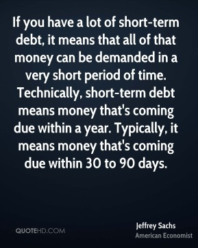 Jeffrey Sachs - If you have a lot of short-term debt, it means that all of that money can be demanded in a very short period of time. Technically, short-term debt means money that's coming due within a year. Typically, it means money that's coming due within 30 to 90 days.