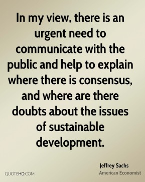 In my view, there is an urgent need to communicate with the public and help to explain where there is consensus, and where are there doubts about the issues of sustainable development.