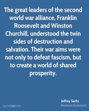 Jeffrey Sachs - The great leaders of the second world war alliance, Franklin Roosevelt and Winston Churchill, understood the twin sides of destruction and salvation. Their war aims were not only to defeat fascism, but to create a world of shared prosperity.