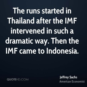 Jeffrey Sachs - The runs started in Thailand after the IMF intervened in such a dramatic way. Then the IMF came to Indonesia.