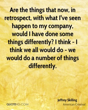 Are the things that now, in retrospect, with what I've seen happen to my company, would I have done some things differently? I think - I think we all would do - we would do a number of things differently.