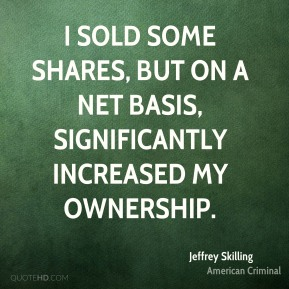 Jeffrey Skilling - I sold some shares, but on a net basis, significantly increased my ownership.