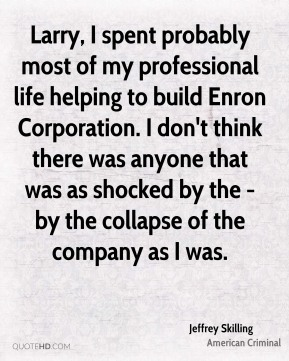 Jeffrey Skilling - Larry, I spent probably most of my professional life helping to build Enron Corporation. I don't think there was anyone that was as shocked by the - by the collapse of the company as I was.