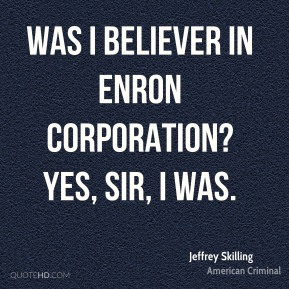 Was I believer in Enron Corporation? Yes, sir, I was.