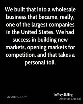 We built that into a wholesale business that became, really, one of the largest companies in the United States. We had success in building new markets, opening markets for competition, and that takes a personal toll.