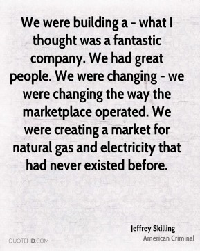 Jeffrey Skilling - We were building a - what I thought was a fantastic company. We had great people. We were changing - we were changing the way the marketplace operated. We were creating a market for natural gas and electricity that had never existed before.