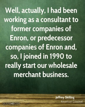 Jeffrey Skilling - Well, actually, I had been working as a consultant to former companies of Enron, or predecessor companies of Enron and, so, I joined in 1990 to really start our wholesale merchant business.