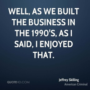 Well, as we built the business in the 1990's, as I said, I enjoyed that.