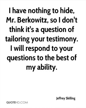 I have nothing to hide, Mr. Berkowitz, so I don't think it's a question of tailoring your testimony. I will respond to your questions to the best of my ability.
