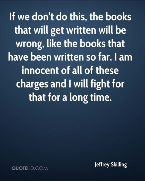 If we don't do this, the books that will get written will be wrong, like the books that have been written so far. I am innocent of all of these charges and I will fight for that for a long time.
