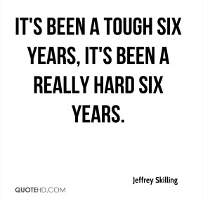 Jeffrey Skilling  - It's been a tough six years, it's been a really hard six years.