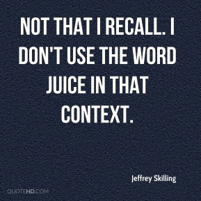 Not that I recall. I don't use the word juice in that context.