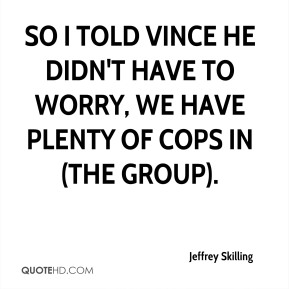 Jeffrey Skilling  - So I told Vince he didn't have to worry, we have plenty of cops in (the group).