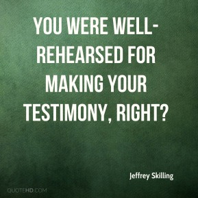 You were well-rehearsed for making your testimony, right?