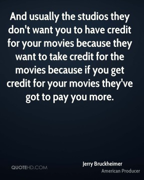 Jerry Bruckheimer - And usually the studios they don't want you to have credit for your movies because they want to take credit for the movies because if you get credit for your movies they've got to pay you more.