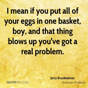 Jerry Bruckheimer - I mean if you put all of your eggs in one basket, boy, and that thing blows up you've got a real problem.