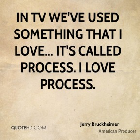 Jerry Bruckheimer - In TV we've used something that I love... it's called process. I love process.