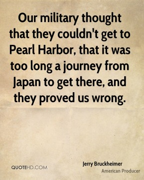 Jerry Bruckheimer - Our military thought that they couldn't get to Pearl Harbor, that it was too long a journey from Japan to get there, and they proved us wrong.