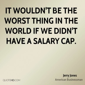 Jerry Jones - It wouldn't be the worst thing in the world if we didn't have a salary cap.