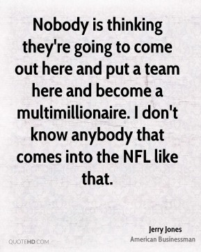 Nobody is thinking they're going to come out here and put a team here and become a multimillionaire. I don't know anybody that comes into the NFL like that.