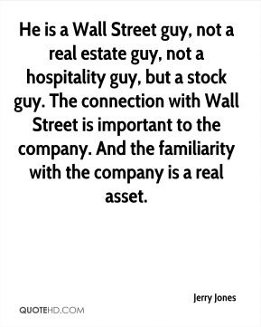 Jerry Jones  - He is a Wall Street guy, not a real estate guy, not a hospitality guy, but a stock guy. The connection with Wall Street is important to the company. And the familiarity with the company is a real asset.