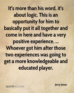 It's more than his word, it's about logic. This is an opportunity for him to basically put it all together and come in here and have a very positive experience. ... Whoever got him after those two experiences was going to get a more knowledgeable and educated player.