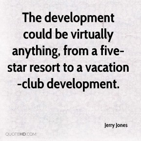Jerry Jones  - The development could be virtually anything, from a five- star resort to a vacation-club development.