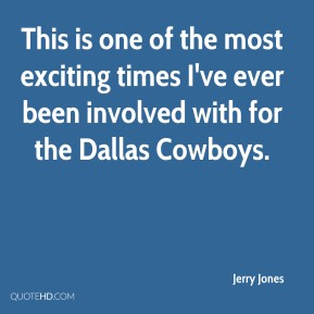 This is one of the most exciting times I've ever been involved with for the Dallas Cowboys.