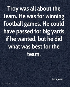 Troy was all about the team. He was for winning football games. He could have passed for big yards if he wanted, but he did what was best for the team.