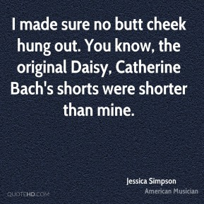 Jessica Simpson - I made sure no butt cheek hung out. You know, the original Daisy, Catherine Bach's shorts were shorter than mine.