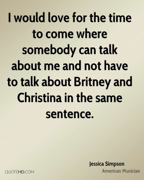 I would love for the time to come where somebody can talk about me and not have to talk about Britney and Christina in the same sentence.