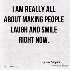 Jessica Simpson  - I am really all about making people laugh and smile right now.