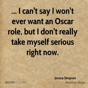 ... I can't say I won't ever want an Oscar role, but I don't really take myself serious right now.