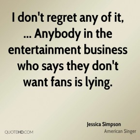 I don't regret any of it, ... Anybody in the entertainment business who says they don't want fans is lying.